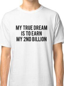 MY TRUE DREAM IS TO EARN MY 2ND BILLION Classic T-Shirt