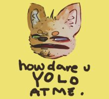 HOW DARE YOU YOLO AT ME by valrossdisaster