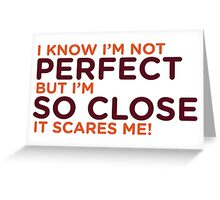 I am not perfect. But I m close! Greeting Card