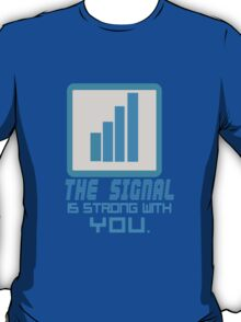 The Signal is strong with you. T-Shirt