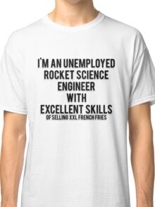 I'M AN UNEMPLOYED ROCKET SCIENCE ENGINEER WITH EXCELLENT SKILLS OF SELLING XXL FRENCH FRIES Classic T-Shirt
