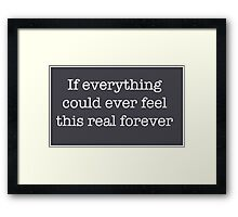 If everything could ever feel this real forever Framed Print