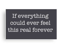 If everything could ever feel this real forever Canvas Print