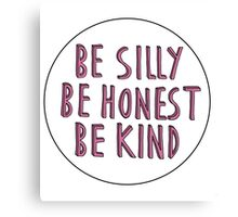 """""""Be silly, be honest, be kind"""" Canvas Print"""