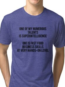 ONE OF MY NUMEROUS TALENTS IS SUPERINTELLIGENCE - ONE IS FAST FOOD BUSINESS SKILLS AT VERY HANDS-ON LEVEL Tri-blend T-Shirt