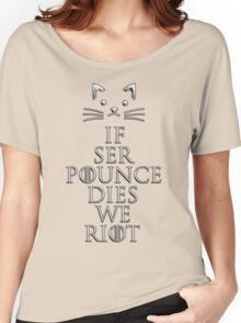 """""""If Ser Pounce Dies We Riot"""" Women's Relaxed Fit T-Shirt"""