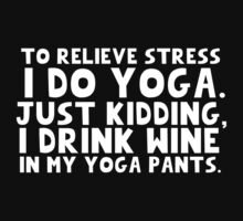 To relieve stress I do yoga. Just kidding, I drink wine in my yoga pants. (White Text) by Cessull