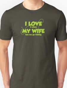 I love it when my wife lets me go fishing Unisex T-Shirt