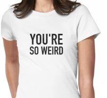 You're weird Womens Fitted T-Shirt