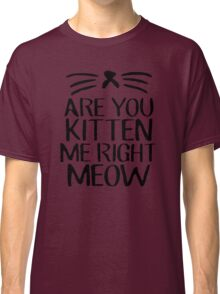 Are You Kitten Me Right Meow Classic T-Shirt