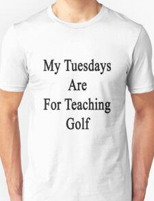 My Tuesdays Are For Teaching Golf  T-Shirt