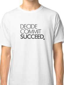 DECIDE COMMIT SUCCEED . Classic T-Shirt