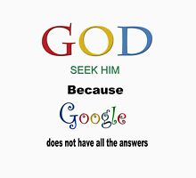 SEEK GOD-BECAUSE GOOGLE DOES NOT HAVE ALL THE ANSWERS...VARIOUS APPAREL. Unisex T-Shirt