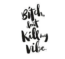 Bitch Don't Kill My Vibe Photographic Print