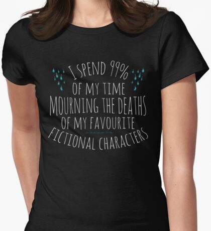 i spend 99% of my time mourning the deaths of my favourite characters Womens Fitted T-Shirt