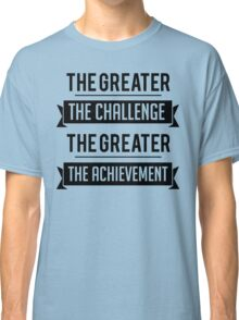 The Greater The Challenge, The Greater The Achievement Classic T-Shirt