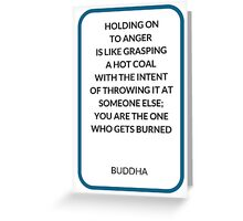 HOLDING ON  TO ANGER  IS LIKE GRASPING  A HOT COAL  WITH THE INTENT  OF THROWING IT AT SOMEONE ELSE;  YOU ARE THE ONE  WHO GETS BURNED Greeting Card