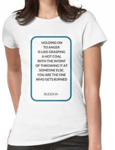 HOLDING ON  TO ANGER  IS LIKE GRASPING  A HOT COAL  WITH THE INTENT  OF THROWING IT AT SOMEONE ELSE;  YOU ARE THE ONE  WHO GETS BURNED Womens Fitted T-Shirt