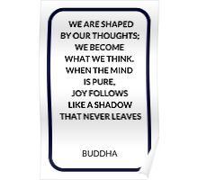 WE ARE SHAPED  BY OUR THOUGHTS;  WE BECOME  WHAT WE THINK.  WHEN THE MIND  IS PURE,  JOY FOLLOWS  LIKE A SHADOW  THAT NEVER LEAVES Poster
