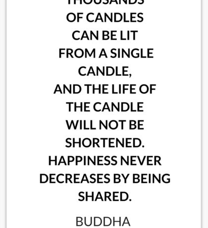 THOUSANDS  OF CANDLES  CAN BE LIT  FROM A SINGLE  CANDLE,  AND THE LIFE OF  THE CANDLE  WILL NOT BE  SHORTENED.  HAPPINESS NEVER DECREASES BY BEING SHARED.   Sticker