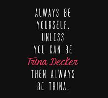 Always Be Yourself... Or Trina Decker Unisex T-Shirt