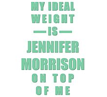 My Ideal Weight is Jennifer Morrison On Top of Me Photographic Print