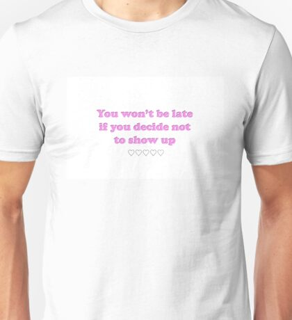 You won't be late if you decide not to show up Unisex T-Shirt