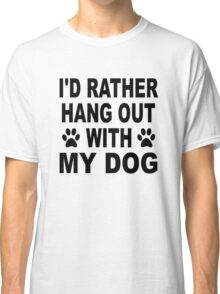I'd Rather Hang Out With My Dog Classic T-Shirt