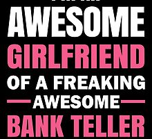 I'm An Awesome Girlfriend Of A Freaking Awesome Bank Teller ( ... And Yes, He Bought Me This) by birthdaytees