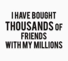 I HAVE BOUGHT THOUSANDS OF FRIENDS WITH MY MILLIONS by Musclemaniac
