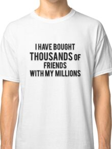 I HAVE BOUGHT THOUSANDS OF FRIENDS WITH MY MILLIONS Classic T-Shirt