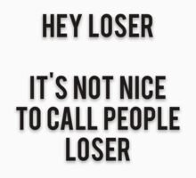 HEY LOSER - IT'S NOT NICE TO CALL PEOPLE LOSER by Musclemaniac