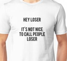 HEY LOSER - IT'S NOT NICE TO CALL PEOPLE LOSER Unisex T-Shirt