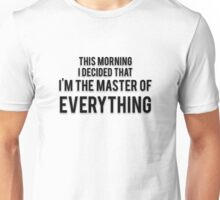 THIS MORNING I DECIDED THAT I'M THE MASTER OF EVERYTHING Unisex T-Shirt