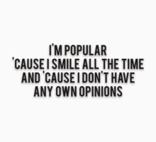 I'M POPULAR 'CAUSE I SMILE ALL THE TIME AND 'CAUSE I DON'T HAVE ANY OWN OPINIONS by Musclemaniac
