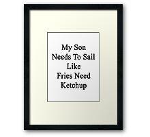 My Son Needs To Sail Like Fries Need Ketchup  Framed Print