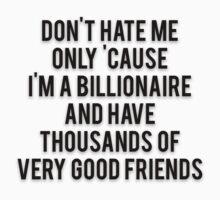 DON'T HATE ME ONLY 'CAUSE I'M A BILLIONAIRE AND HAVE THOUSANDS OF VERY GOOD FRIENDS by Musclemaniac
