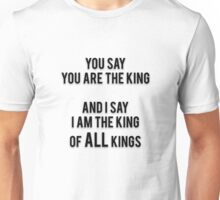 YOU SAY YOU ARE THE KING - AND I SAY I AM THE KING OF ALL KINGS Unisex T-Shirt