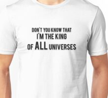 DON'T YOU KNOW THAT I'M THE KING OF ALL UNIVERSES Unisex T-Shirt