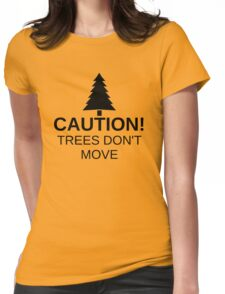 Caution! Trees don't move! Womens Fitted T-Shirt
