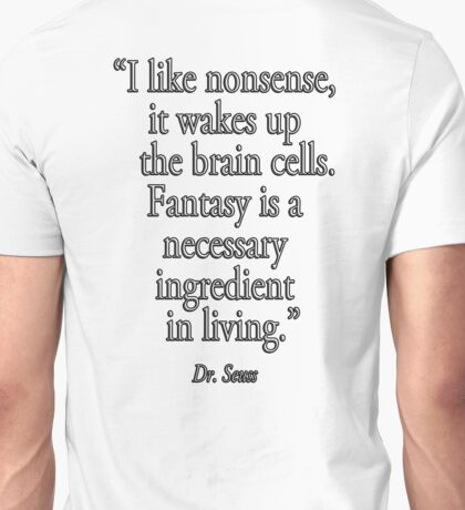 """Dr. Seuss, NONSENSE, FANTASY, """"I like nonsense, it wakes up the brain cells. Fantasy is a necessary ingredient in living.""""  Unisex T-Shirt"""