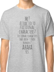 me? attracted to fictional characters?AHAHA. yes. Classic T-Shirt