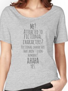 me? attracted to fictional characters?AHAHA. yes. Women's Relaxed Fit T-Shirt