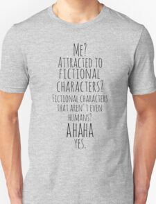 me? attracted to fictional characters?AHAHA. yes. Unisex T-Shirt