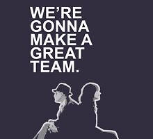 We're gonna make a great team. Unisex T-Shirt