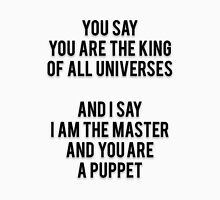 YOU SAY YOU ARE THE KING OF ALL UNIVERSES - AND I SAY I AM THE MASTER AND YOU ARE A PUPPET Unisex T-Shirt