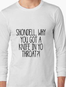 Shondell, why you got a knife in yo throat?! Long Sleeve T-Shirt