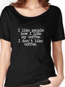 I like people how I like my coffee. I don't like coffee. Women's Relaxed Fit T-Shirt