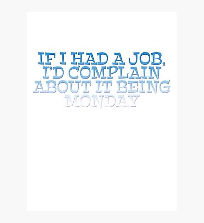 If I had a job, I'd complain about it being monday Photographic Print