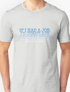 If I had a job, I'd complain about it being monday T-Shirt
